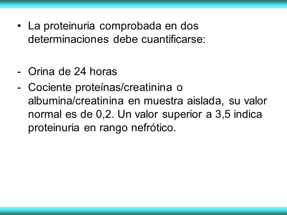 La proteinuria comprobada en dos determinaciones debe cuantificarse: -Orina de 24 horas -Cociente proteínas/creatinina o albumina/creatinina en muestra aislada, su valor normal es de 0,2.