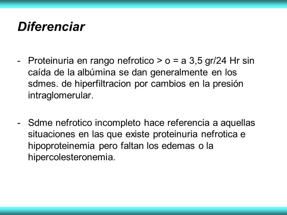 Diferenciar -Proteinuria en rango nefrotico > o = a 3,5 gr/24 Hr sin caída de la albúmina se dan generalmente en los sdmes. de hiperfiltracion por cam