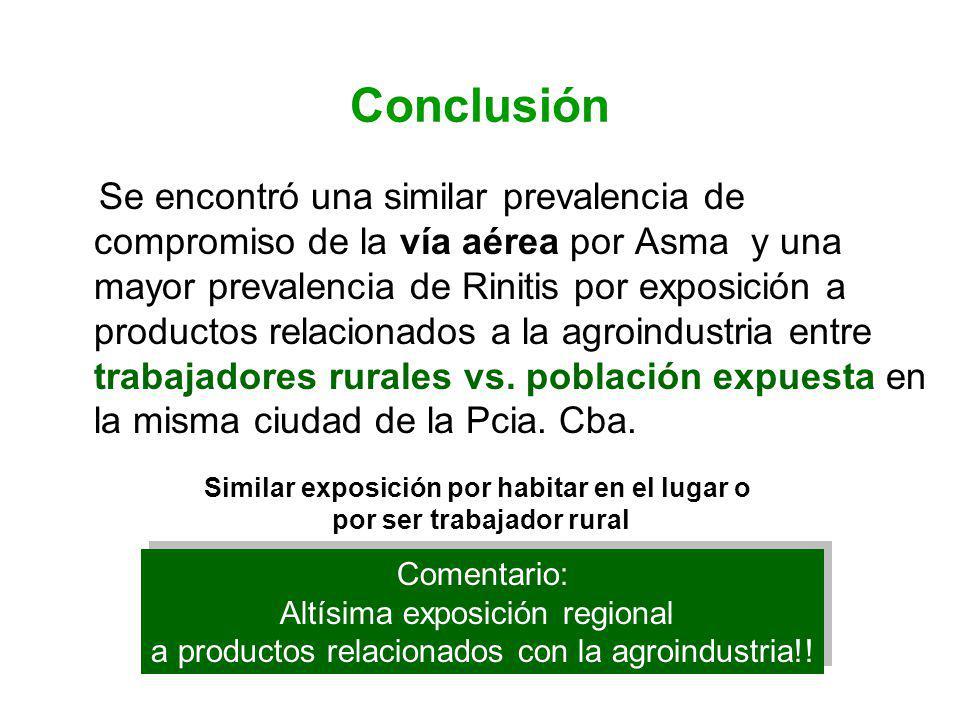 Conclusión Se encontró una similar prevalencia de compromiso de la vía aérea por Asma y una mayor prevalencia de Rinitis por exposición a productos relacionados a la agroindustria entre trabajadores rurales vs.