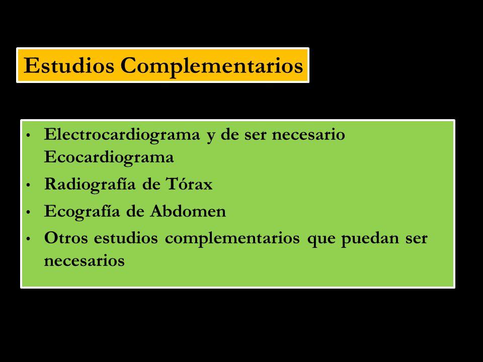 Estudios Complementarios Electrocardiograma y de ser necesario Ecocardiograma Radiografía de Tórax Ecografía de Abdomen Otros estudios complementarios