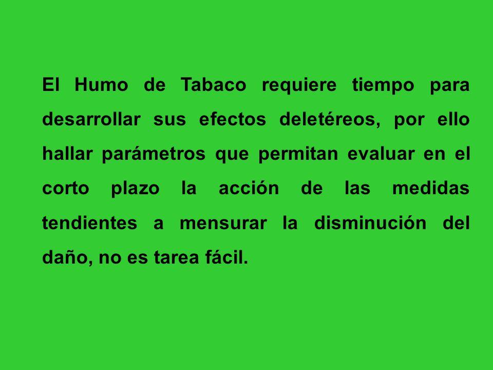 El Humo de Tabaco requiere tiempo para desarrollar sus efectos deletéreos, por ello hallar parámetros que permitan evaluar en el corto plazo la acción de las medidas tendientes a mensurar la disminución del daño, no es tarea fácil.