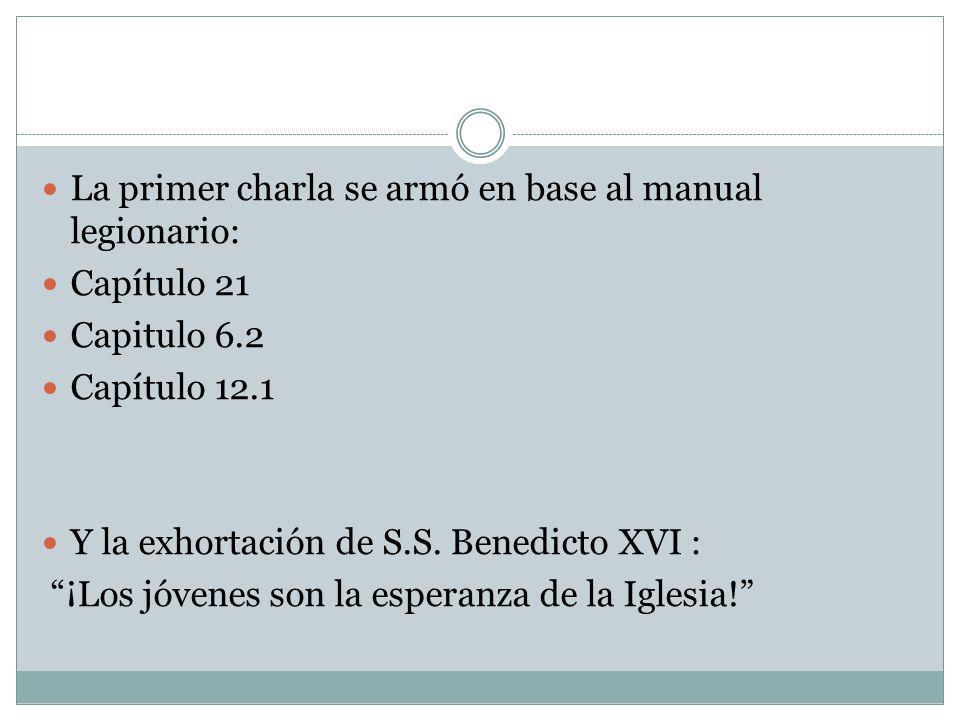 La primer charla se armó en base al manual legionario: Capítulo 21 Capitulo 6.2 Capítulo 12.1 Y la exhortación de S.S. Benedicto XVI : ¡Los jóvenes so