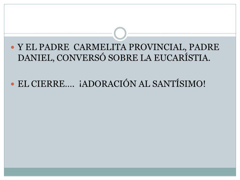 Y EL PADRE CARMELITA PROVINCIAL, PADRE DANIEL, CONVERSÓ SOBRE LA EUCARÍSTIA. EL CIERRE…. ¡ADORACIÓN AL SANTÍSIMO!