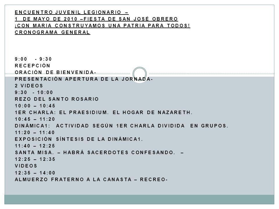 ENCUENTRO JUVENIL LEGIONARIO – 1 DE MAYO DE 2010 –FIESTA DE SAN JOSÉ OBRERO ¡CON MARIA CONSTRUYAMOS UNA PATRIA PARA TODOS! CRONOGRAMA GENERAL 9:00 - 9