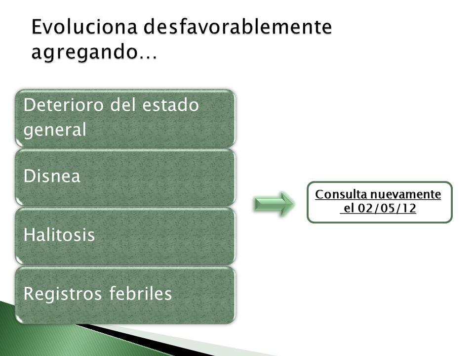 Deterioro del estado general DisneaHalitosisRegistros febriles Consulta nuevamente el 02/05/12 el 02/05/12