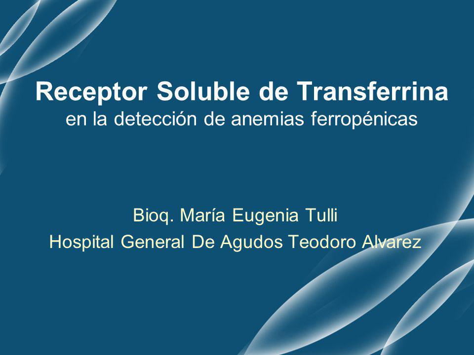 Receptor Soluble de Transferrina en la detección de anemias ferropénicas Bioq. María Eugenia Tulli Hospital General De Agudos Teodoro Alvarez