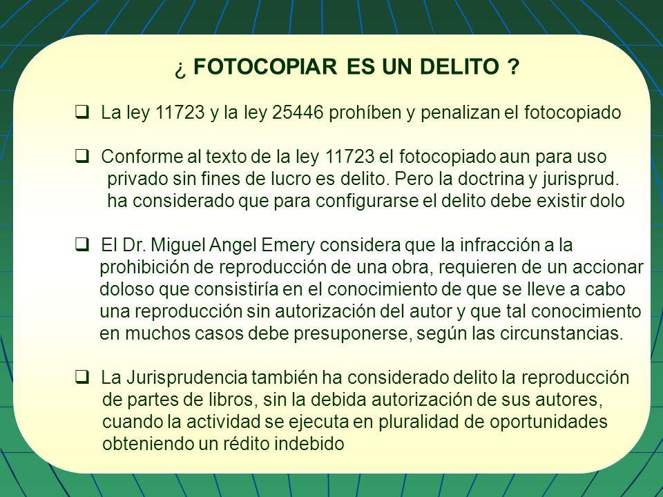 ¿ FOTOCOPIAR ES UN DELITO ? La ley 11723 y la ley 25446 prohíben y penalizan el fotocopiado Conforme al texto de la ley 11723 el fotocopiado aun para