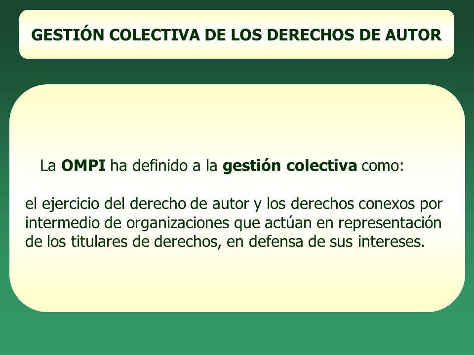GESTIÓN COLECTIVA DE LOS DERECHOS DE AUTOR La OMPI ha definido a la gestión colectiva como: el ejercicio del derecho de autor y los derechos conexos p