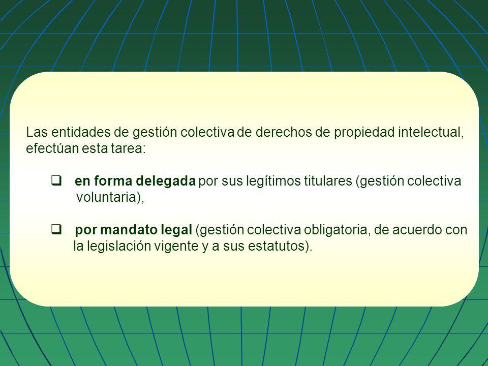 Las entidades de gestión colectiva de derechos de propiedad intelectual, efectúan esta tarea: en forma delegada por sus legítimos titulares (gestión c