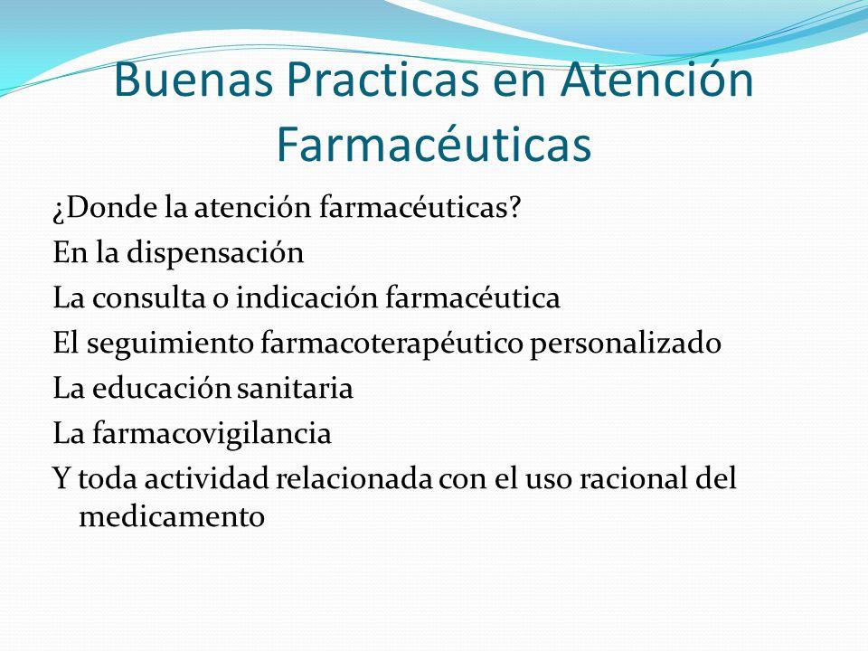 Buenas Practicas en Atención Farmacéuticas ¿Donde la atención farmacéuticas? En la dispensación La consulta o indicación farmacéutica El seguimiento f