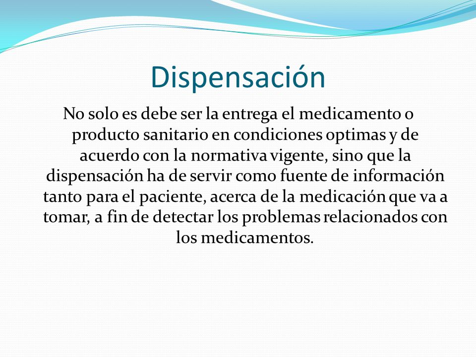 Dispensación No solo es debe ser la entrega el medicamento o producto sanitario en condiciones optimas y de acuerdo con la normativa vigente, sino que