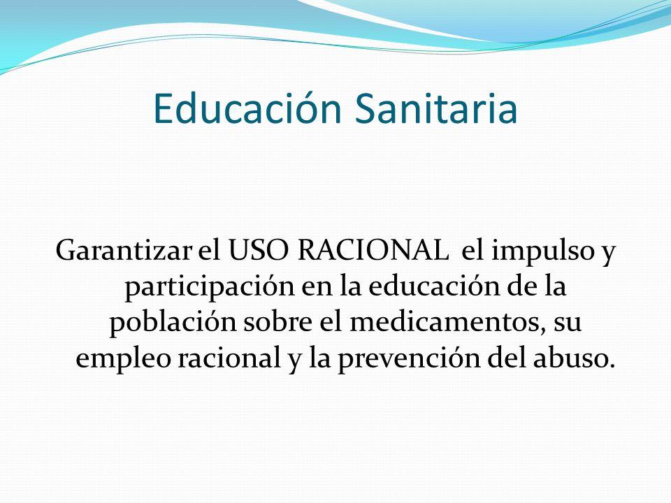 Educación Sanitaria Garantizar el USO RACIONAL el impulso y participación en la educación de la población sobre el medicamentos, su empleo racional y