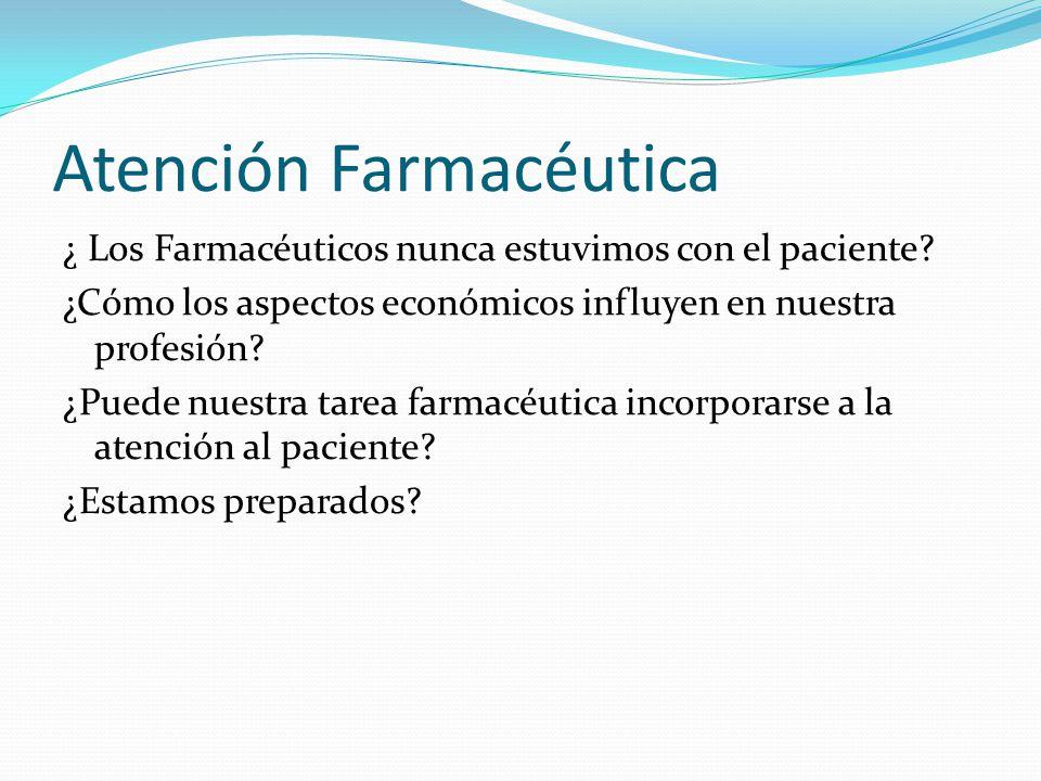 Atención Farmacéutica ¿ Los Farmacéuticos nunca estuvimos con el paciente? ¿Cómo los aspectos económicos influyen en nuestra profesión? ¿Puede nuestra