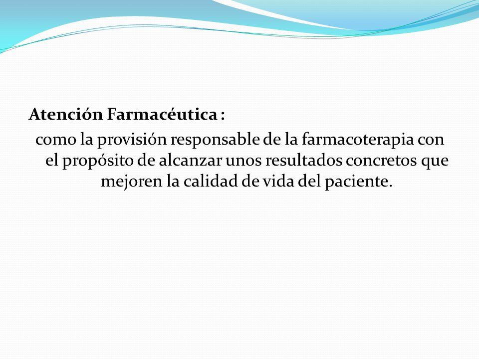 Atención Farmacéutica : como la provisión responsable de la farmacoterapia con el propósito de alcanzar unos resultados concretos que mejoren la calid