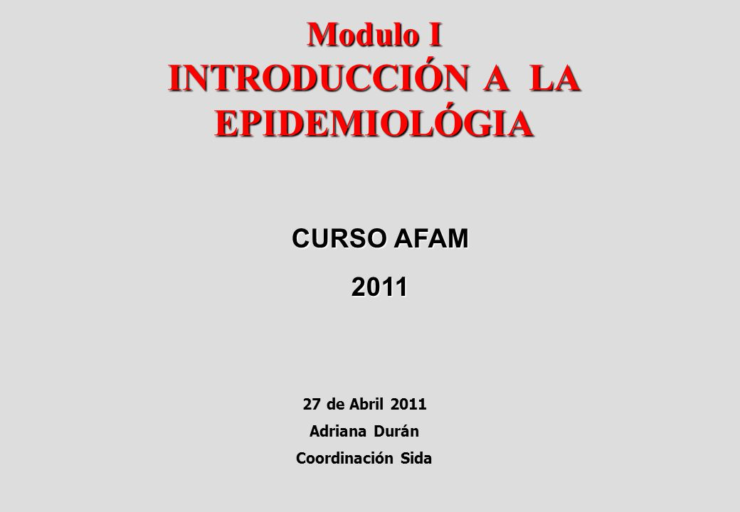 Modulo I INTRODUCCIÓN A LA EPIDEMIOLÓGIA 27 de Abril 2011 Adriana Durán Coordinación Sida CURSO AFAM 2011