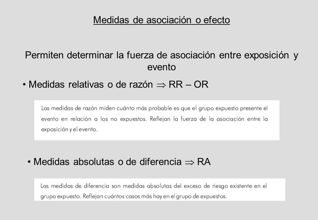 Medidas de asociación o efecto Permiten determinar la fuerza de asociación entre exposición y evento Medidas relativas o de razón RR – OR Medidas absolutas o de diferencia RA
