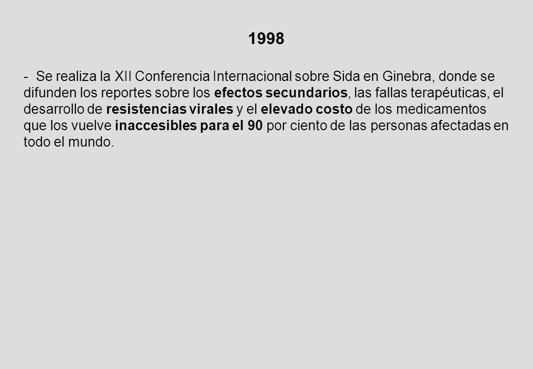 1998 - Se realiza la XII Conferencia Internacional sobre Sida en Ginebra, donde se difunden los reportes sobre los efectos secundarios, las fallas terapéuticas, el desarrollo de resistencias virales y el elevado costo de los medicamentos que los vuelve inaccesibles para el 90 por ciento de las personas afectadas en todo el mundo.