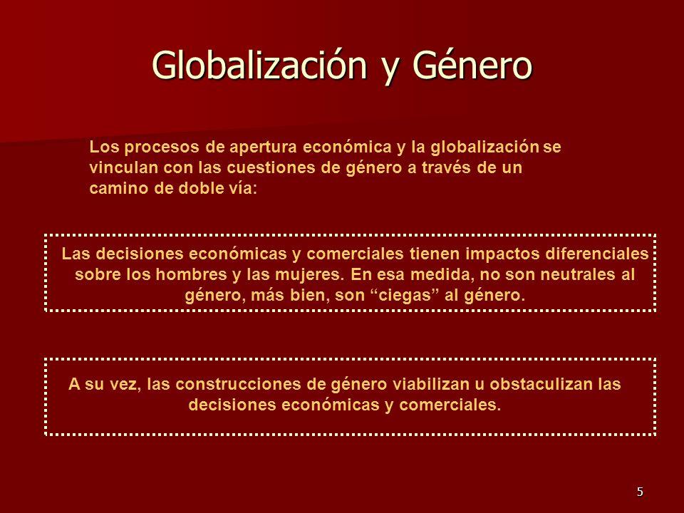 5 Globalización y Género Los procesos de apertura económica y la globalización se vinculan con las cuestiones de género a través de un camino de doble