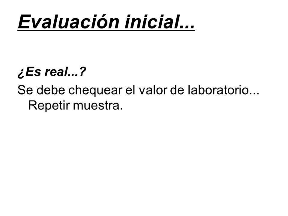 Evaluación inicial... ¿Es real...? Se debe chequear el valor de laboratorio... Repetir muestra.