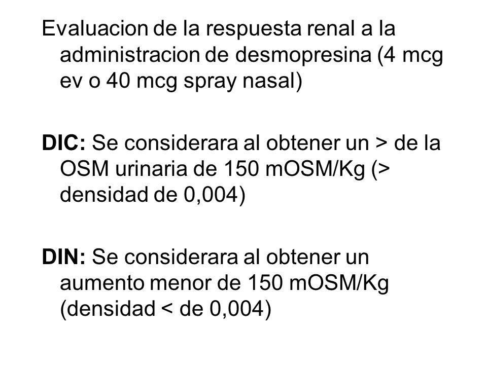 Evaluacion de la respuesta renal a la administracion de desmopresina (4 mcg ev o 40 mcg spray nasal) DIC: Se considerara al obtener un > de la OSM urinaria de 150 mOSM/Kg (> densidad de 0,004) DIN: Se considerara al obtener un aumento menor de 150 mOSM/Kg (densidad < de 0,004)