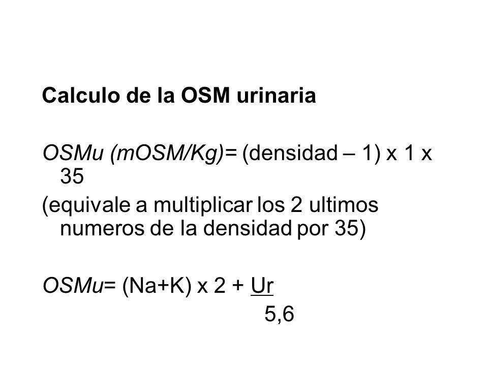 Calculo de la OSM urinaria OSMu (mOSM/Kg)= (densidad – 1) x 1 x 35 (equivale a multiplicar los 2 ultimos numeros de la densidad por 35) OSMu= (Na+K) x 2 + Ur 5,6