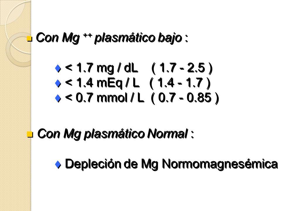 n Con Mg ++ plasmático bajo : t < 1.7 mg / dL ( 1.7 - 2.5 ) t < 1.4 mEq / L ( 1.4 - 1.7 ) t < 0.7 mmol / L ( 0.7 - 0.85 ) n Con Mg plasmático Normal :
