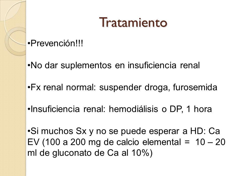 Tratamiento Prevención!!! No dar suplementos en insuficiencia renal Fx renal normal: suspender droga, furosemida Insuficiencia renal: hemodiálisis o D