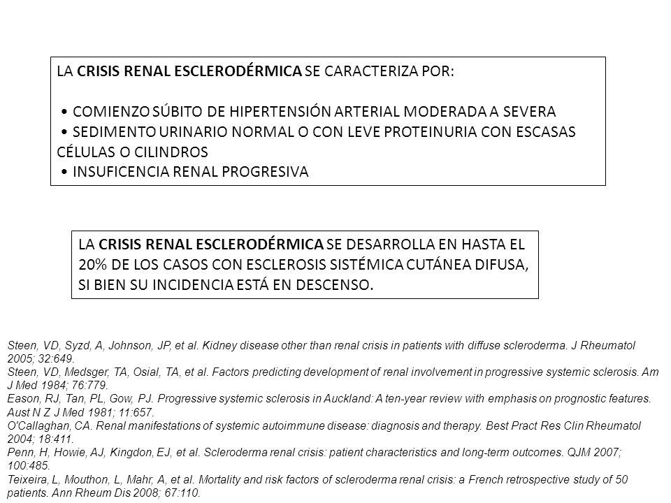 LA CRISIS RENAL ESCLERODÉRMICA SE CARACTERIZA POR: COMIENZO SÚBITO DE HIPERTENSIÓN ARTERIAL MODERADA A SEVERA SEDIMENTO URINARIO NORMAL O CON LEVE PROTEINURIA CON ESCASAS CÉLULAS O CILINDROS INSUFICENCIA RENAL PROGRESIVA LA CRISIS RENAL ESCLERODÉRMICA SE DESARROLLA EN HASTA EL 20% DE LOS CASOS CON ESCLEROSIS SISTÉMICA CUTÁNEA DIFUSA, SI BIEN SU INCIDENCIA ESTÁ EN DESCENSO.
