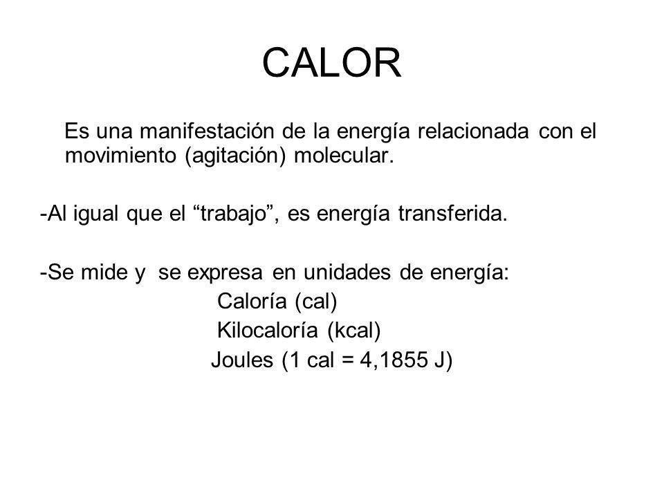 CALOR Es una manifestación de la energía relacionada con el movimiento (agitación) molecular. -Al igual que el trabajo, es energía transferida. -Se mi