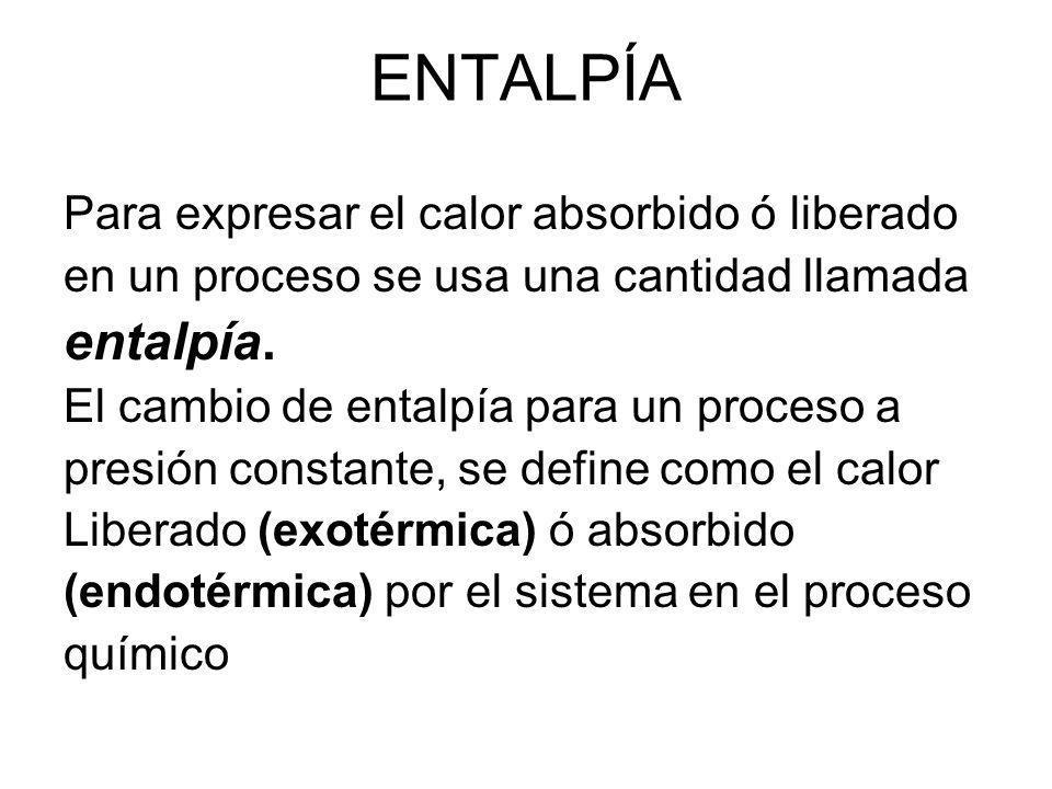 ENTALPÍA Para expresar el calor absorbido ó liberado en un proceso se usa una cantidad llamada entalpía. El cambio de entalpía para un proceso a presi