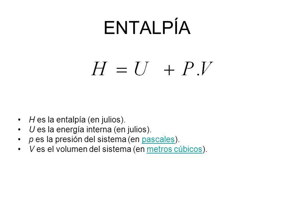 ENTALPÍA H es la entalpía (en julios). U es la energía interna (en julios). p es la presión del sistema (en pascales).pascales V es el volumen del sis