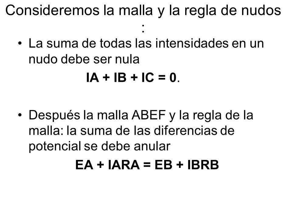 Consideremos la malla y la regla de nudos : La suma de todas las intensidades en un nudo debe ser nula IA + IB + IC = 0.