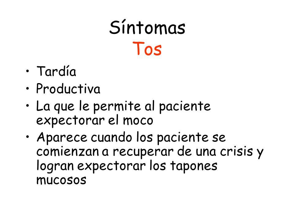 Síntomas Tos Tardía Productiva La que le permite al paciente expectorar el moco Aparece cuando los paciente se comienzan a recuperar de una crisis y logran expectorar los tapones mucosos