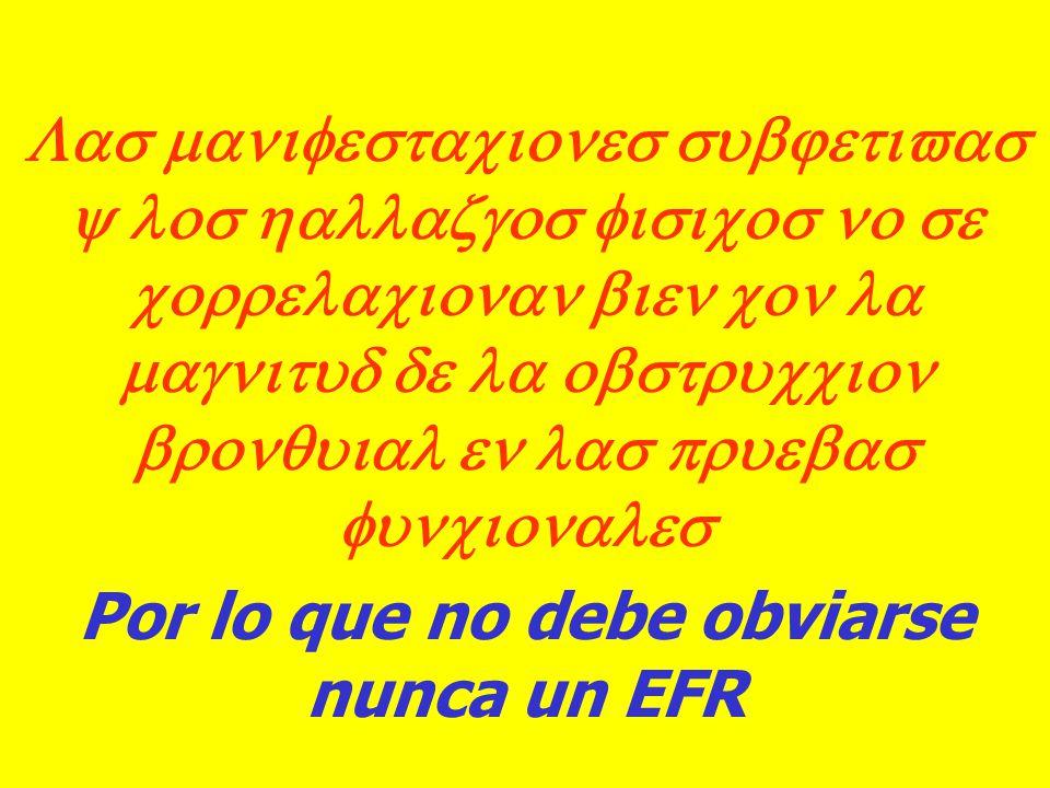 Las manifestaciones subjetivas y los hallazgos fisicos no se correlacionan bien con la magnitud de la obstruccion bronquial en las pruebas funcionales Por lo que no debe obviarse nunca un EFR