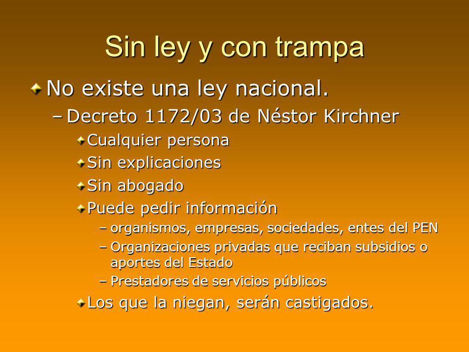 Sin ley y con trampa No existe una ley nacional. –Decreto 1172/03 de Néstor Kirchner Cualquier persona Sin explicaciones Sin abogado Puede pedir infor