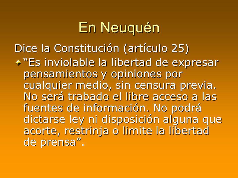 En Neuquén Dice la Constitución (artículo 25) Es inviolable la libertad de expresar pensamientos y opiniones por cualquier medio, sin censura previa.