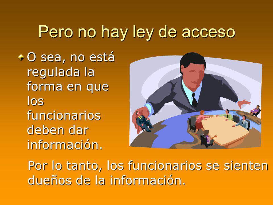 Pero no hay ley de acceso O sea, no está regulada la forma en que los funcionarios deben dar información. Por lo tanto, los funcionarios se sienten du