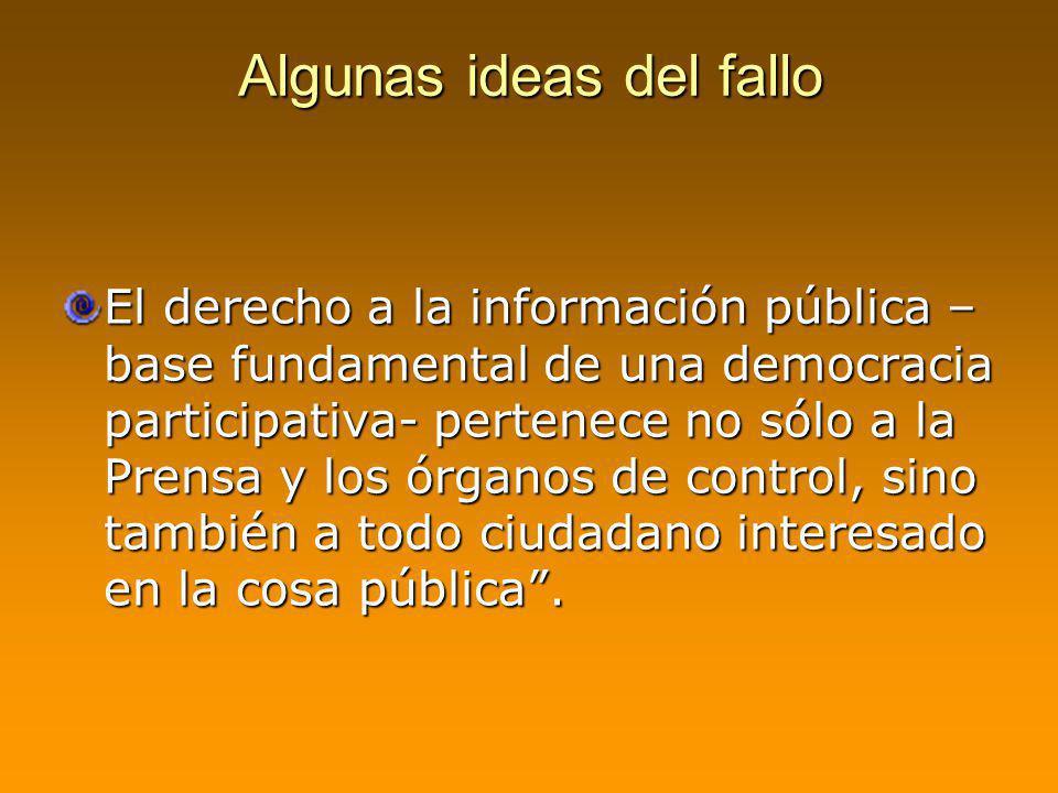 Algunas ideas del fallo El derecho a la información pública – base fundamental de una democracia participativa- pertenece no sólo a la Prensa y los ór