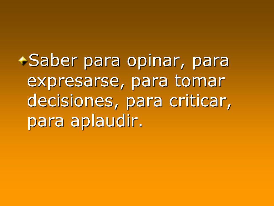Saber para opinar, para expresarse, para tomar decisiones, para criticar, para aplaudir.
