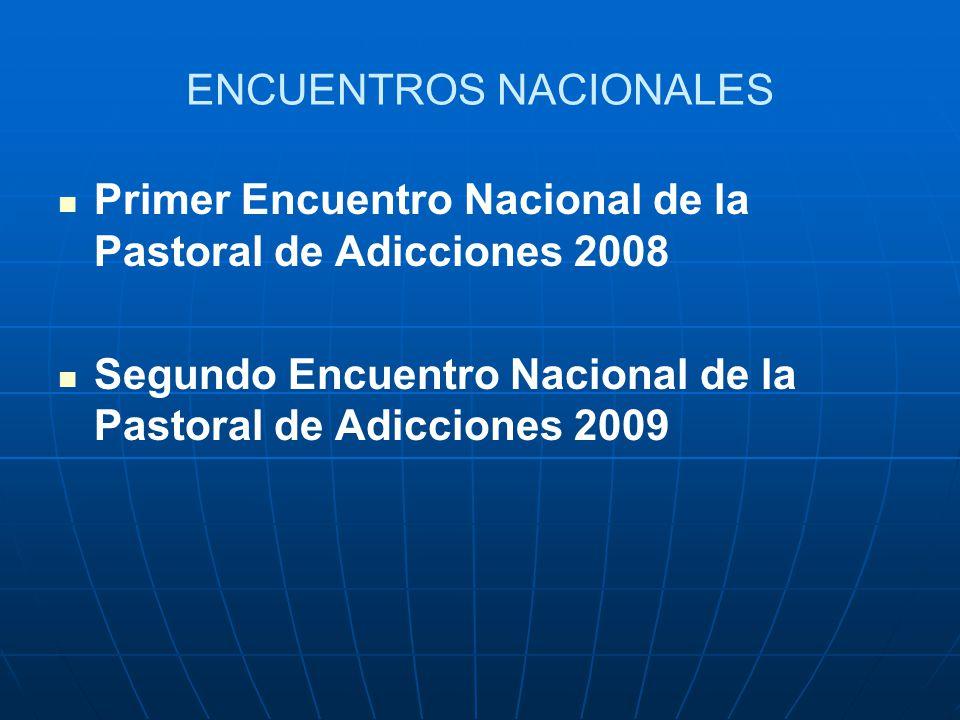 ENCUENTROS NACIONALES Primer Encuentro Nacional de la Pastoral de Adicciones 2008 Segundo Encuentro Nacional de la Pastoral de Adicciones 2009