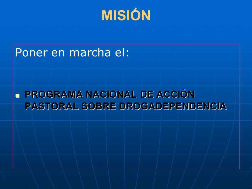 MISIÓN Poner en marcha el: PROGRAMA NACIONAL DE ACCIÓN PASTORAL SOBRE DROGADEPENDENCIA PROGRAMA NACIONAL DE ACCIÓN PASTORAL SOBRE DROGADEPENDENCIA