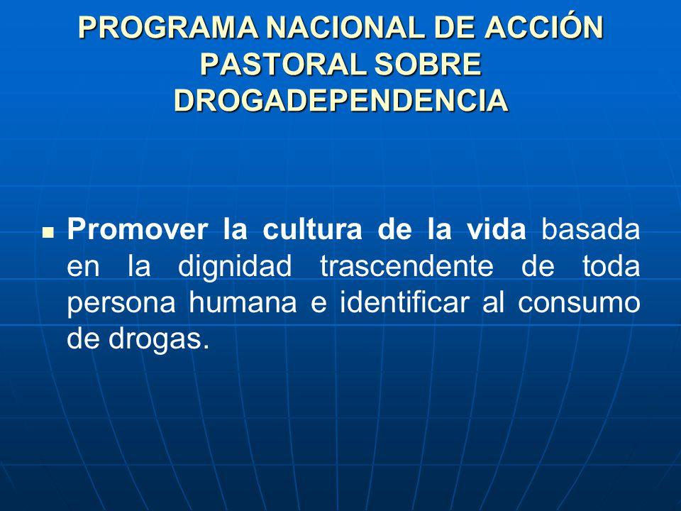 PROGRAMA NACIONAL DE ACCIÓN PASTORAL SOBRE DROGADEPENDENCIA Promover la cultura de la vida basada en la dignidad trascendente de toda persona humana e identificar al consumo de drogas.