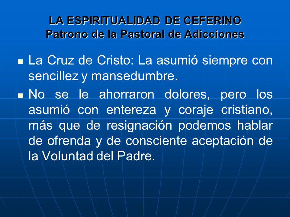 LA ESPIRITUALIDAD DE CEFERINO Patrono de la Pastoral de Adicciones La Cruz de Cristo: La asumió siempre con sencillez y mansedumbre.