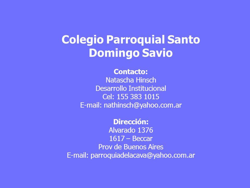 Colegio Parroquial Santo Domingo Savio Contacto: Natascha Hinsch Desarrollo Institucional Cel: 155 383 1015 E-mail: nathinsch@yahoo.com.ar Dirección:
