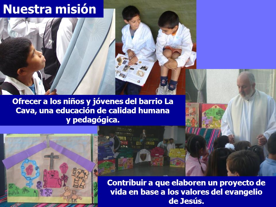 Nuestra misión Ofrecer a los niños y jóvenes del barrio La Cava, una educación de calidad humana y pedagógica. Contribuir a que elaboren un proyecto d