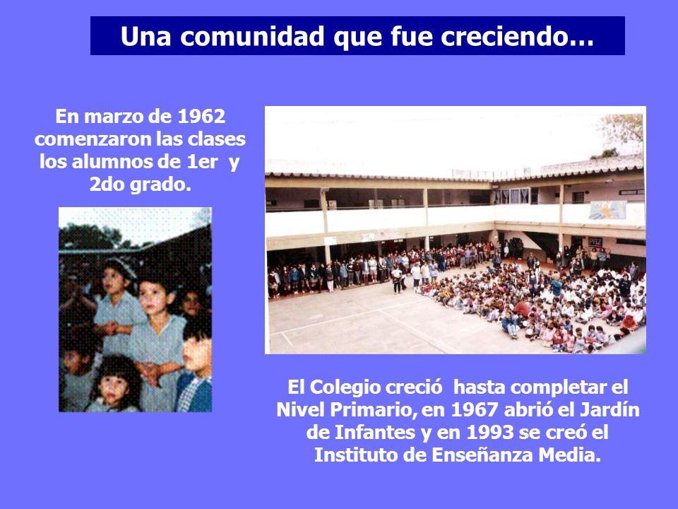 Una comunidad que fue creciendo… En marzo de 1962 comenzaron las clases los alumnos de 1er y 2do grado. El Colegio creció hasta completar el Nivel Pri