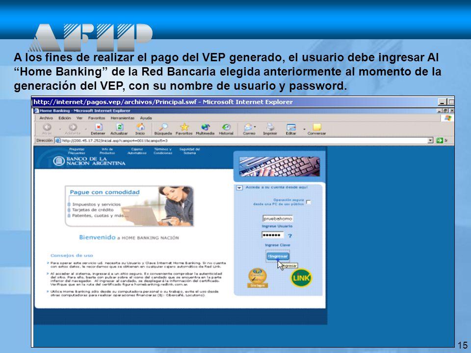 15 A los fines de realizar el pago del VEP generado, el usuario debe ingresar Al Home Banking de la Red Bancaria elegida anteriormente al momento de la generación del VEP, con su nombre de usuario y password.