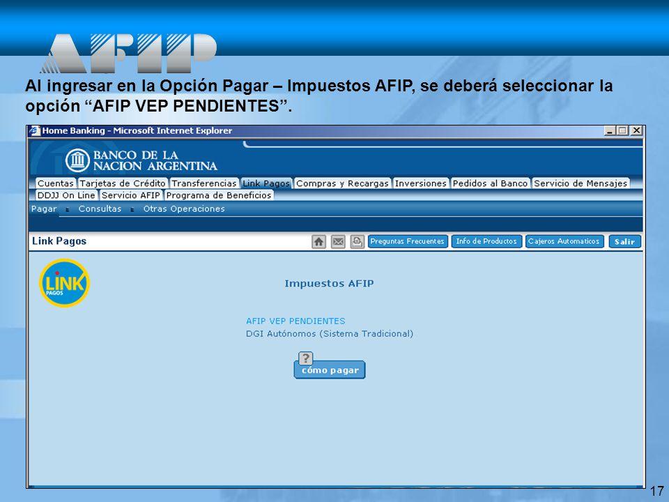17 Al ingresar en la Opción Pagar – Impuestos AFIP, se deberá seleccionar la opción AFIP VEP PENDIENTES.