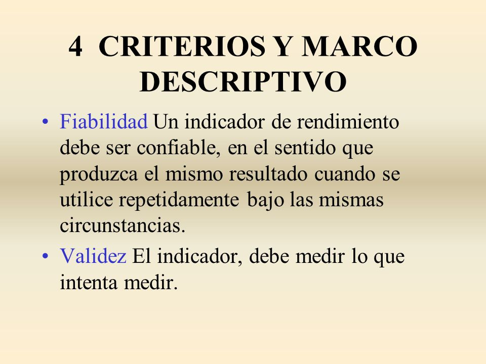 4 CRITERIOS Y MARCO DESCRIPTIVO Fiabilidad Un indicador de rendimiento debe ser confiable, en el sentido que produzca el mismo resultado cuando se uti