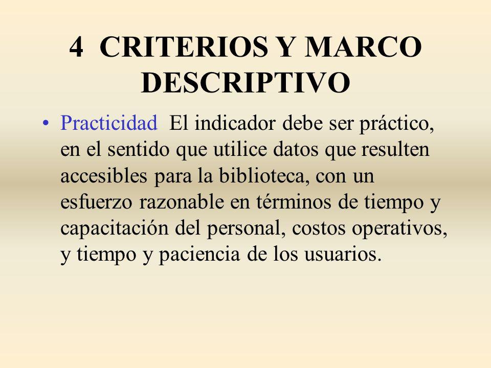 4 CRITERIOS Y MARCO DESCRIPTIVO Practicidad El indicador debe ser práctico, en el sentido que utilice datos que resulten accesibles para la biblioteca